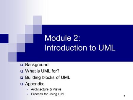 1 Module 2: Introduction to UML  Background  What is UML for?  Building blocks of UML  Appendix:  Architecture & Views  Process for Using UML.