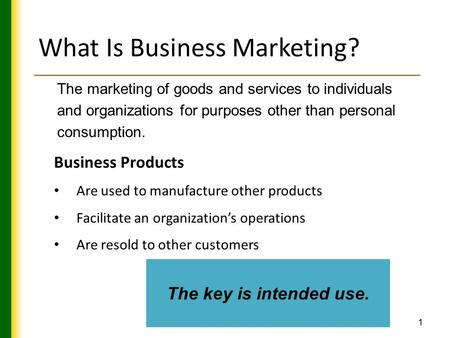 1 What Is Business Marketing? The marketing of goods and services to individuals and organizations for purposes other than personal consumption. Business.