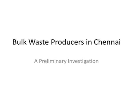 Bulk Waste Producers in Chennai A Preliminary Investigation.