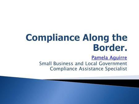 Pamela Aguirre Small Business and Local Government Compliance Assistance Specialist.