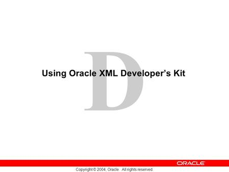 D Copyright © 2004, Oracle. All rights reserved. Using Oracle XML Developer's Kit.