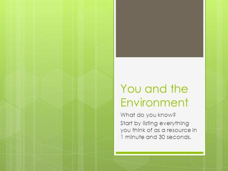 You and the Environment What do you know? Start by listing everything you think of as a resource in 1 minute and 30 seconds.