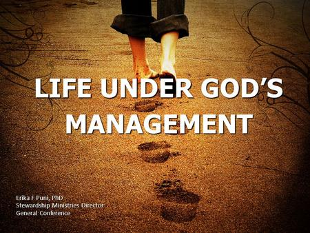 LIFE UNDER GOD'S MANAGEMENT Erika F Puni, PhD Stewardship Ministries Director General Conference.