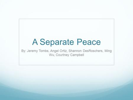 A Separate Peace By: Jeremy Tombs, Angel Ortiz, Shannon DesRoschers, Ming Wu, Courtney Campbell.