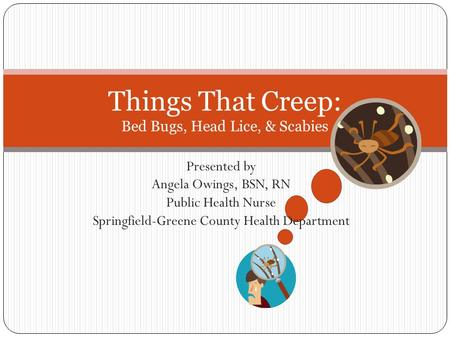 Presented by Angela Owings, BSN, RN Public Health Nurse Springfield-Greene County Health Department Things That Creep: Bed Bugs, Head Lice, & Scabies.