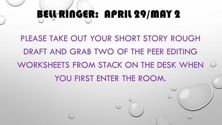 BELL RINGER: APRIL 29/MAY 2 PLEASE TAKE OUT YOUR SHORT STORY ROUGH DRAFT AND GRAB TWO OF THE PEER EDITING WORKSHEETS FROM STACK ON THE DESK WHEN YOU FIRST.