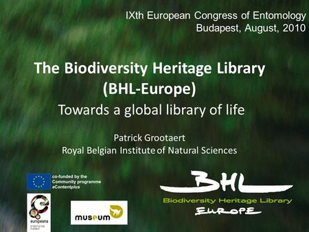 The Biodiversity Heritage Library (BHL-Europe) Towards a global library of life Patrick Grootaert Royal Belgian Institute of Natural Sciences IXth European.