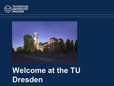 Welcome at the TU Dresden. Dresden Statistics 5Science Areas 14 Faculties 37,000Students 8,000Employees Overview.