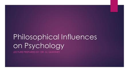 Philosophical Influences on Psychology LECTURE PREPARED BY: DR. M. SAWHNEY.