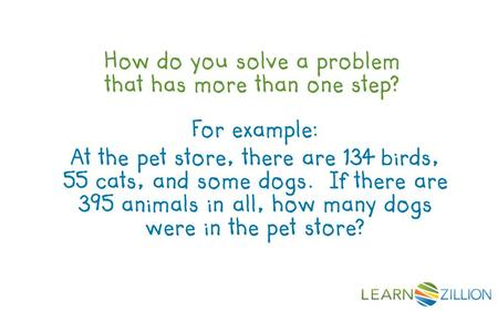 How do you solve a problem that has more than one step? For example: At the pet store, there are 134 birds, 55 cats, and some dogs. If there are 395 animals.
