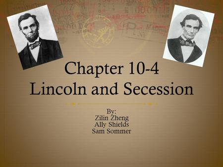 Chapter 10-4 Lincoln and Secession By: Zilin Zheng Ally Shields Sam Sommer.