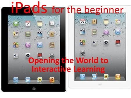 IPads for the beginner Opening the World to Interactive Learning.