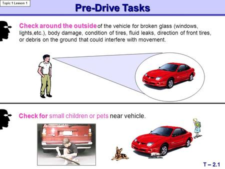 Check around the outside Check around the outside of the vehicle for broken glass (windows, lights,etc.), body damage, condition of tires, fluid leaks,