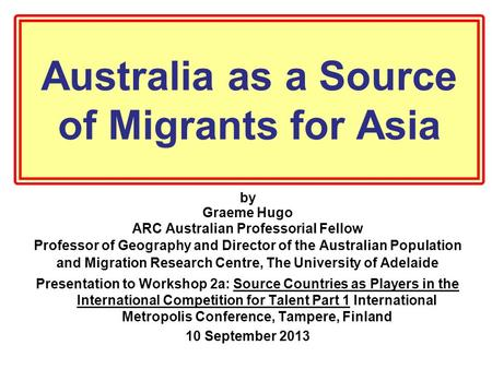 Australia as a Source of Migrants for Asia by Graeme Hugo ARC Australian Professorial Fellow Professor of Geography and Director of the Australian Population.