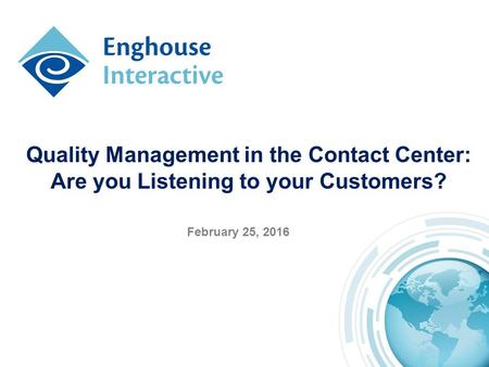 Quality Management in the Contact Center: Are you Listening to your Customers? February 25, 2016.