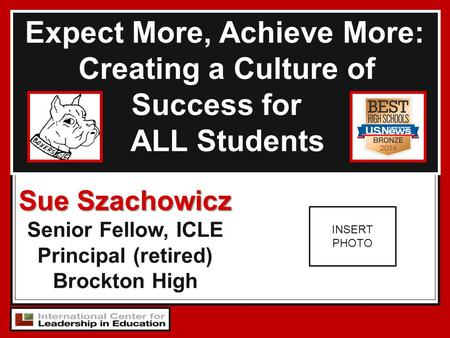 Expect More, Achieve More: Creating a Culture of Success for ALL Students Sue Szachowicz Senior Fellow, ICLE Principal (retired) Brockton High INSERT PHOTO.