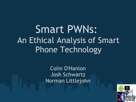Smart PWNs: An Ethical Analysis of Smart Phone Technology Colin O'Hanlon Josh Schwartz Norman Littlejohn.