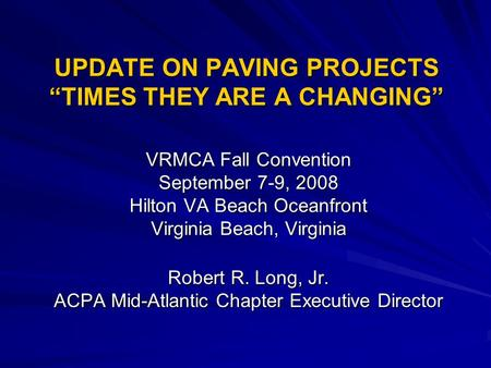 "UPDATE ON PAVING PROJECTS ""TIMES THEY ARE A CHANGING"" VRMCA Fall Convention September 7-9, 2008 Hilton VA Beach Oceanfront Virginia Beach, Virginia Robert."