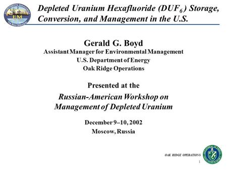 OAK RIDGE OPERATIONS 1 Depleted Uranium Hexafluoride (DUF 6 ) Storage, Conversion, and Management in the U.S. Assistant Manager for Environmental Management.