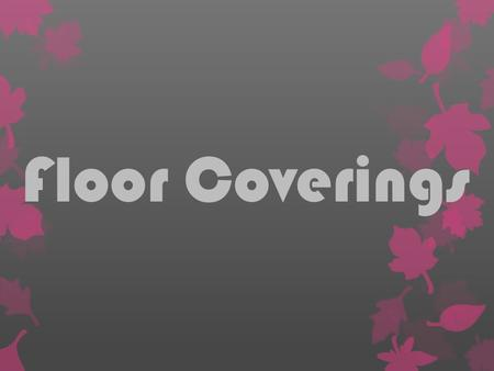 Floor Coverings. Floor coverings are materials that are used as the top surface of a floor. What are they?