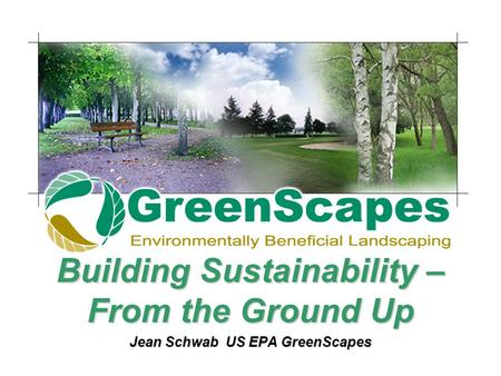 Building Sustainability – From the Ground Up Jean Schwab US EPA GreenScapes.