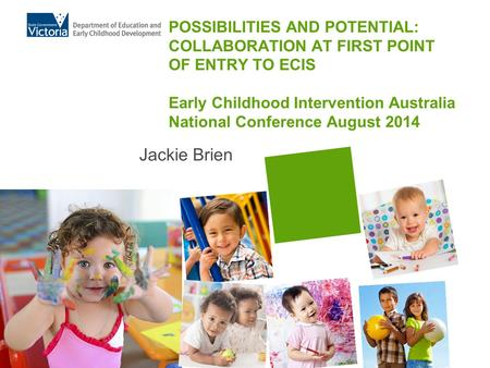 POSSIBILITIES AND POTENTIAL: COLLABORATION AT FIRST POINT OF ENTRY TO ECIS Early Childhood Intervention Australia National Conference August 2014 Jackie.