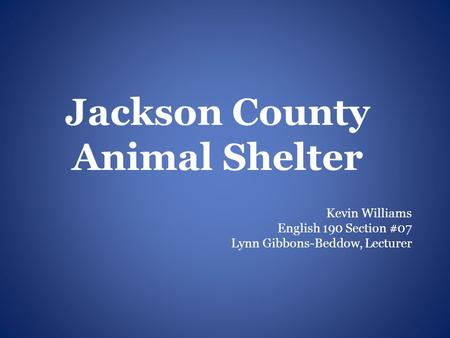 Jackson County Animal Shelter Kevin Williams English 190 Section #07 Lynn Gibbons-Beddow, Lecturer.
