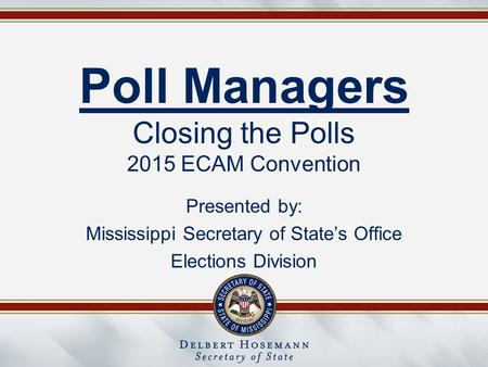 Poll Managers Closing the Polls 2015 ECAM Convention Presented by: Mississippi Secretary of State's Office Elections Division.