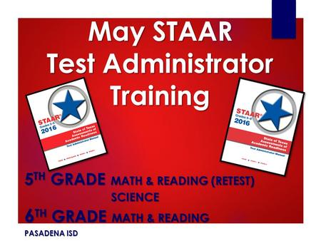 May STAAR Test Administrator Training 5 TH GRADE MATH & READING (RETEST) SCIENCE SCIENCE 6 TH GRADE MATH & READING PASADENA ISD.