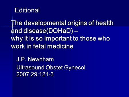 The developmental origins of health and disease(DOHaD) – why it is so important to those who work in fetal medicine J.P. Newnham Ultrasound Obstet Gynecol.