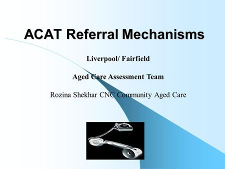 ACAT Referral Mechanisms Liverpool/ Fairfield Aged Care Assessment Team Rozina Shekhar CNC Community Aged Care.