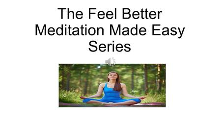 The Feel Better Meditation Made Easy Series Would you like to: Gain better health ? Improve your relationships ? Learn life changing skills ? Take charge.
