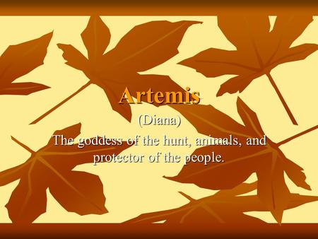 Artemis (Diana) The goddess of the hunt, animals, and protector of the people.