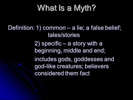 What Is a Myth? Definition: 1) common – a lie; a false belief; 			tales/stories 2) specific – a story with a 			beginning, middle and end; includes gods,