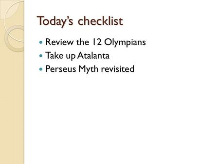 Today's checklist Review the 12 Olympians Take up Atalanta Perseus Myth revisited.