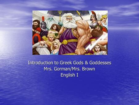 Introduction to Greek Gods & Goddesses Mrs. Gorman/Mrs. Brown English I.