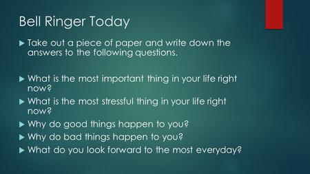 Bell Ringer Today  Take out a piece of paper and write down the answers to the following questions.  What is the most important thing in your life right.