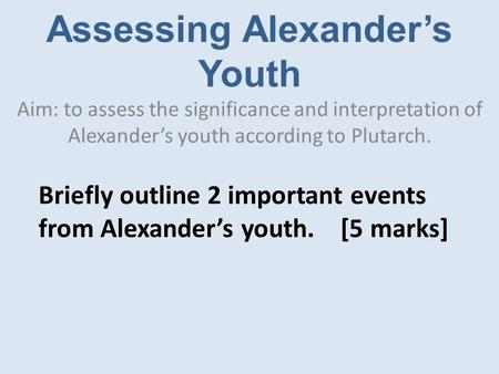 Assessing Alexander's Youth Aim: to assess the significance and interpretation of Alexander's youth according to Plutarch. Briefly outline 2 important.