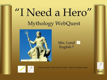 """I Need a Hero"" Mythology WebQuest Mrs. Lund English 7 (These symbols of the Gods are links. Watch for hidden ones!) Start."