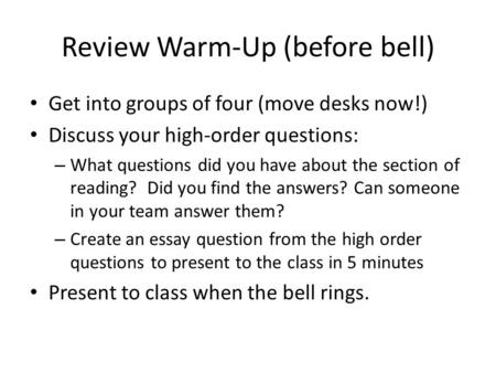 Review Warm-Up (before bell) Get into groups of four (move desks now!) Discuss your high-order questions: – What questions did you have about the section.
