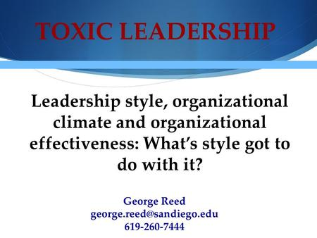 TOXIC LEADERSHIP Leadership style, organizational climate and organizational effectiveness: What's style got to do with it? George Reed