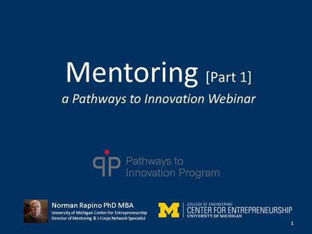 Mentoring [Part 1] a Pathways to Innovation Webinar 1 Norman Rapino PhD MBA University of Michigan Center For Entrepreneurship Director of Mentoring &