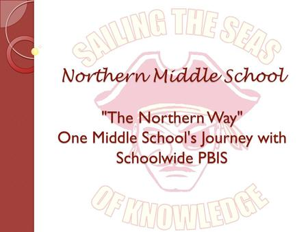 Northern Middle School The Northern Way One Middle School's Journey with Schoolwide PBIS.