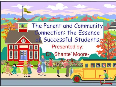 The Parent and Community Connection: the Essence of Successful Students Presented by: Dr. Shante' Moore- Austin.