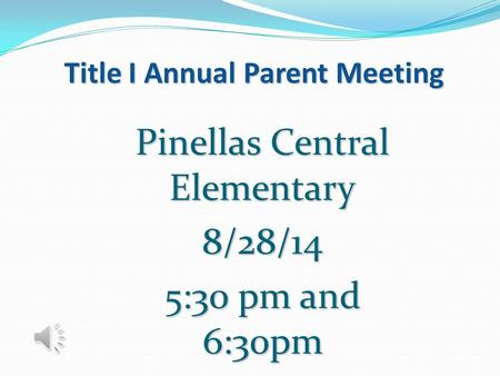 Title I Annual Parent Meeting Pinellas Central Elementary 8/28/14 5:30 pm and 6:30pm.