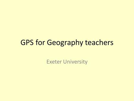 GPS for Geography teachers Exeter University. GPS for Geography teachers – What is GPS? – Why use GPS? – How does a GPS unit work? – How do I use the.