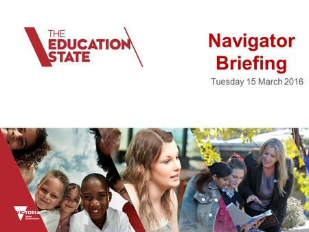 Navigator Briefing Tuesday 15 March 2016. Education State The Education State has been introduced to change the way we think, the way we work and the.