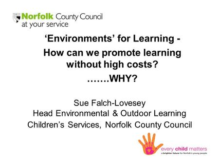 Sue Falch-Lovesey Head Environmental & Outdoor Learning Children's Services, Norfolk County Council 'Environments' for Learning - How can we promote learning.