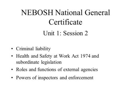 NEBOSH National General Certificate Unit 1: Session 2 Criminal liability Health and Safety at Work Act 1974 and subordinate legislation Roles and functions.