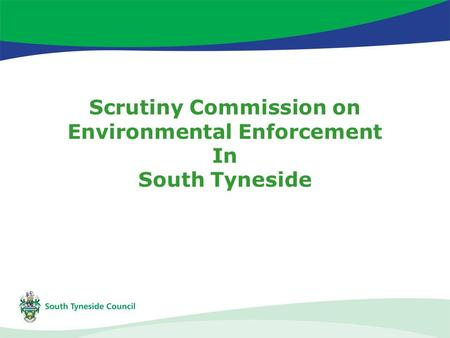 Scrutiny Commission on Environmental Enforcement In South Tyneside.